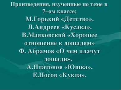 Произведения, изученные по теме в 7–ом классе: М.Горький «Детство». Л.Андреев...