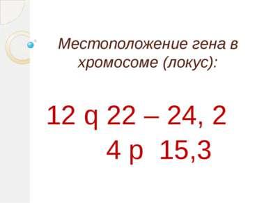 Местоположение гена в хромосоме (локус): 12 q 22 – 24, 2 4 р 15,3