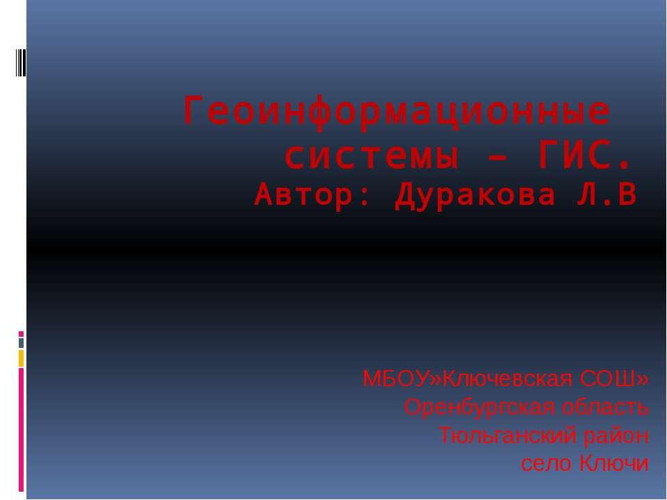 Геоинформационные системы – ГИС. Автор: Дуракова Л.В МБОУ»Ключевская СОШ» Оре...