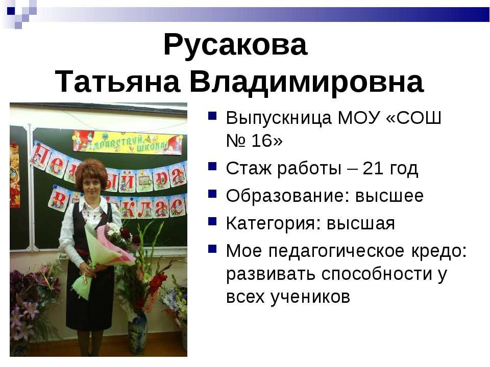 Русакова Татьяна Владимировна Выпускница МОУ «СОШ № 16» Стаж работы – 21 год ...