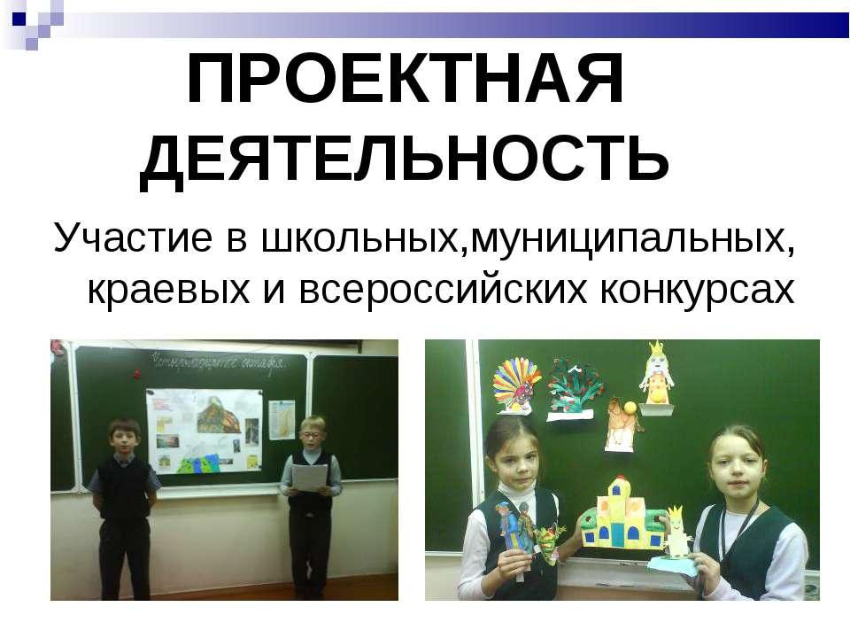 ПРОЕКТНАЯ ДЕЯТЕЛЬНОСТЬ Участие в школьных,муниципальных, краевых и всероссийс...