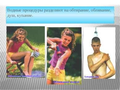 Водные процедуры разделяют на обтирание, обливание, душ, купание.