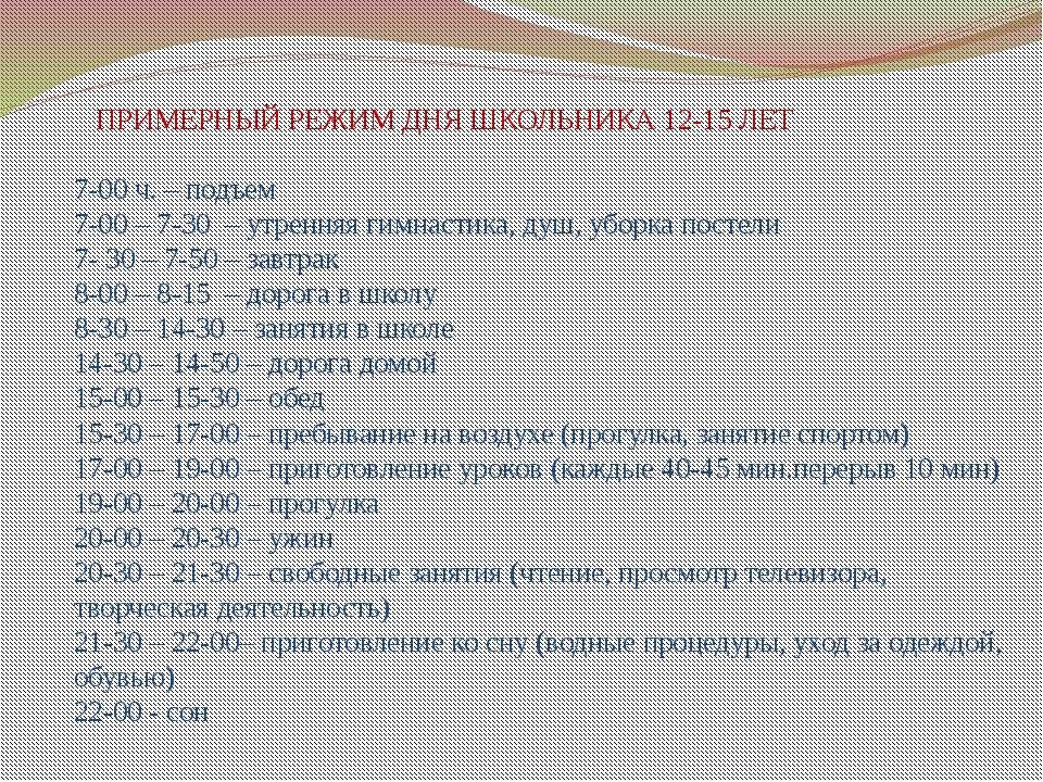 ПРИМЕРНЫЙ РЕЖИМ ДНЯ ШКОЛЬНИКА 12-15 ЛЕТ 7-00 ч. – подъем 7-00 – 7-30 – утренн...