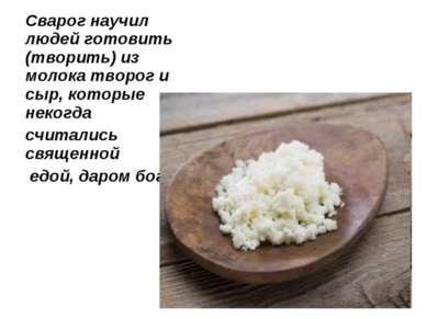 Сварог научил людей готовить (творить) из молока творог и сыр, которые некогд...