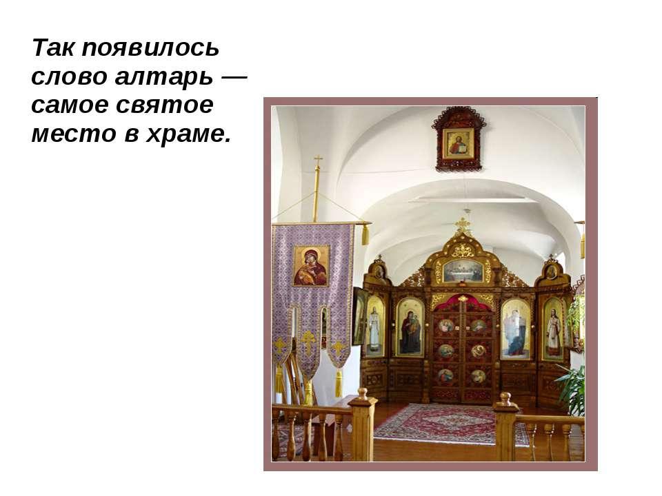 Так появилось слово алтарь — самое святое место в храме.