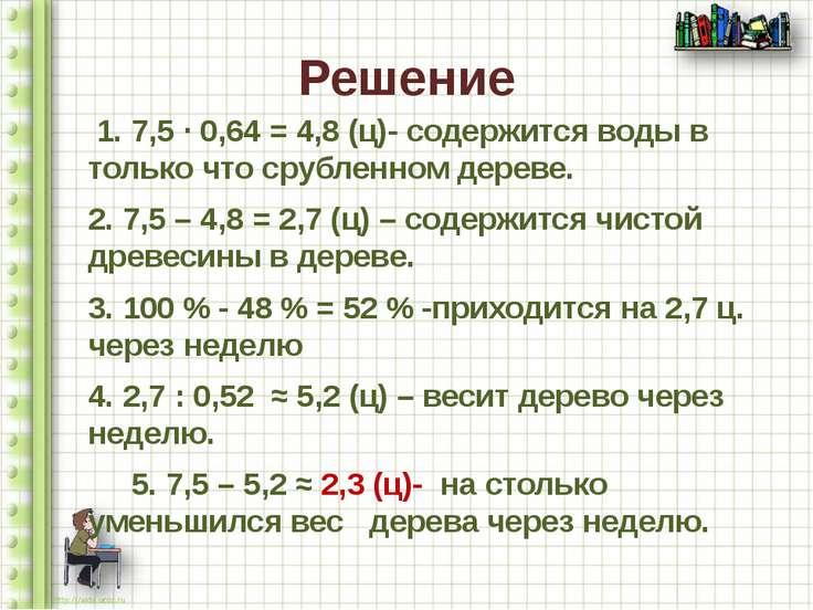 Решение 1. 7,5 ∙ 0,64 = 4,8 (ц)- содержится воды в только что срубленном дере...
