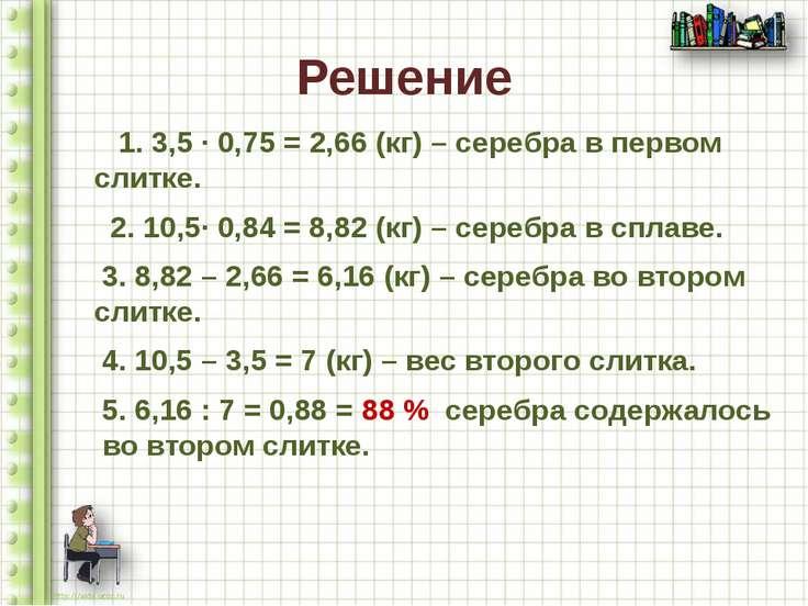 Решение 1. 3,5 ∙ 0,75 = 2,66 (кг) – серебра в первом слитке. 2. 10,5∙ 0,84 = ...