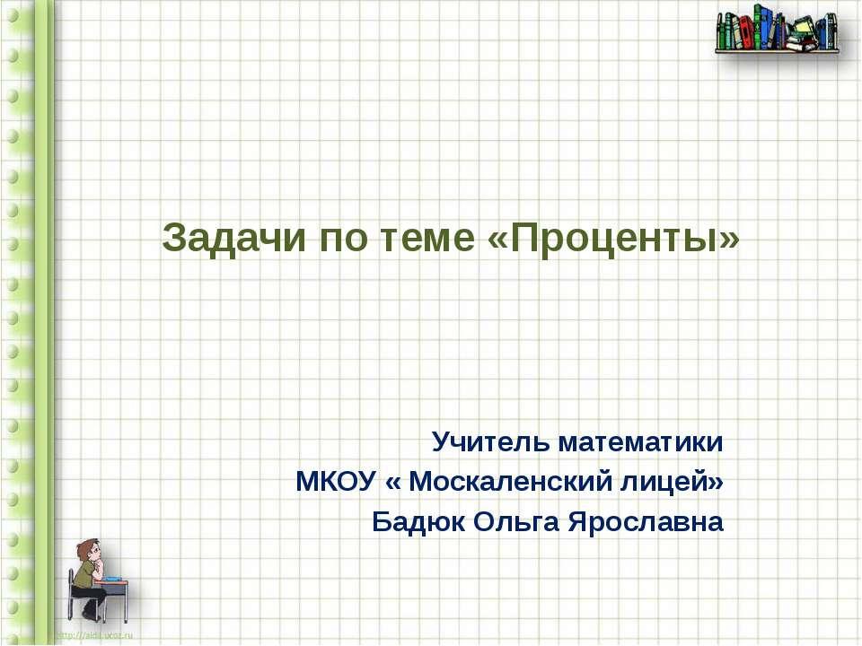 Задачи по теме «Проценты» Учитель математики МКОУ « Москаленский лицей» Бадюк...