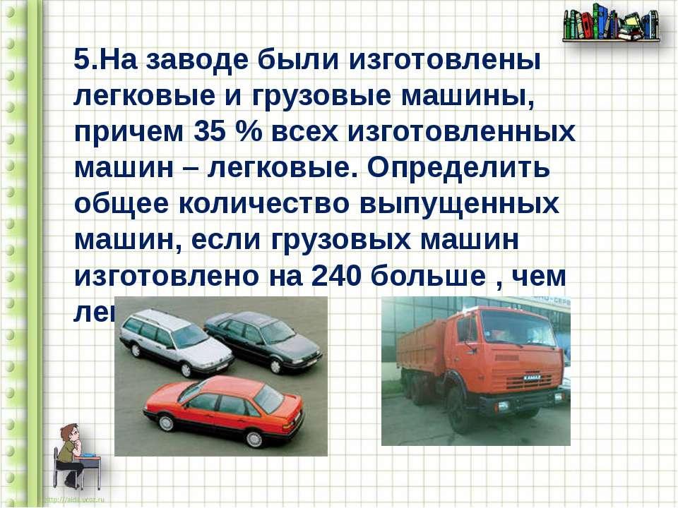 5.На заводе были изготовлены легковые и грузовые машины, причем 35 % всех изг...