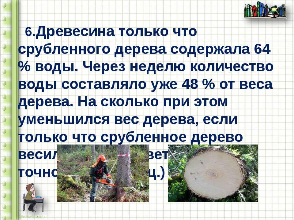 6.Древесина только что срубленного дерева содержала 64 % воды. Через неделю к...