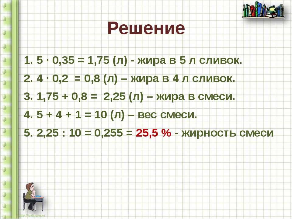 Решение 1. 5 ∙ 0,35 = 1,75 (л) - жира в 5 л сливок. 2. 4 ∙ 0,2 = 0,8 (л) – жи...