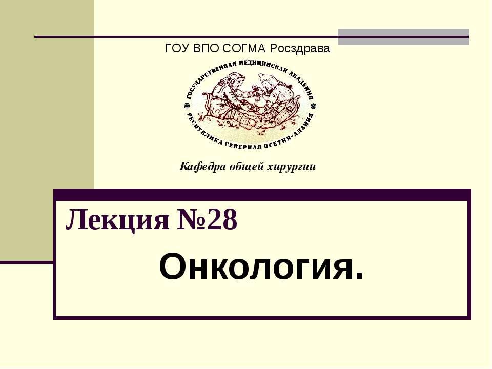 Лекция №28 Онкология. ГОУ ВПО СОГМА Росздрава Кафедра общей хирургии