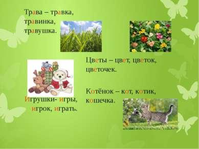 Трава – травка, травинка, травушка. Цветы – цвет, цветок, цветочек. Котёнок –...