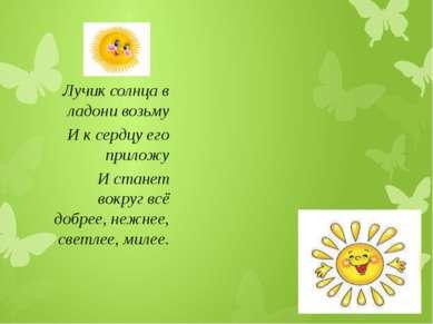 Лучик солнца в ладони возьму И к сердцу его приложу И станет вокруг всё добре...