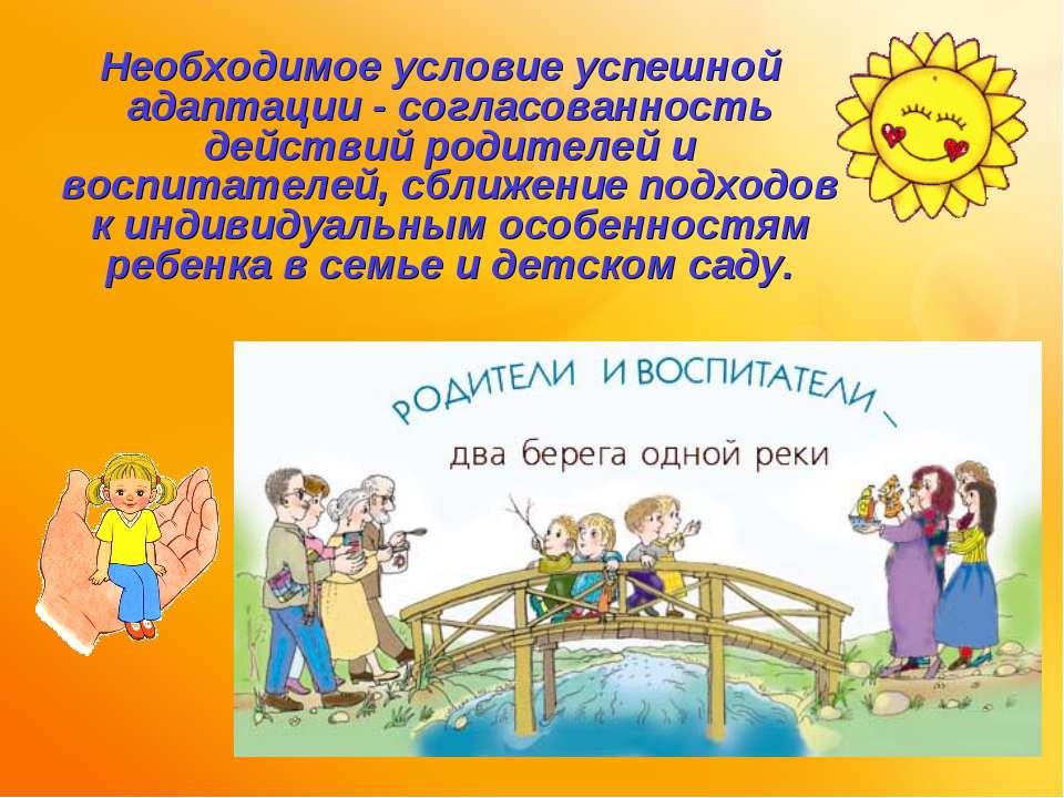 Необходимое условие успешной адаптации - согласованность действий родителей и...