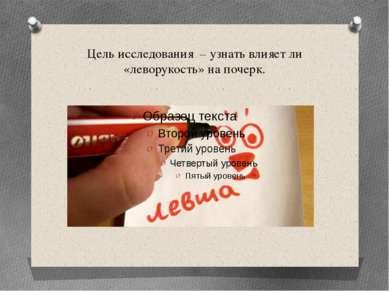 Цель исследования – узнать влияет ли «леворукость» на почерк.