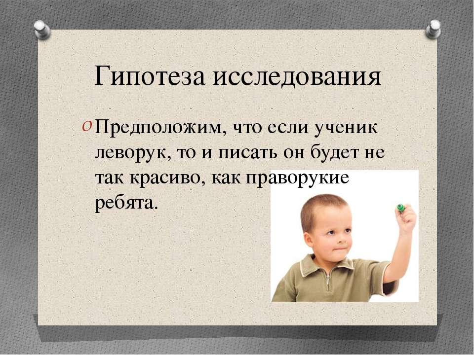 Гипотеза исследования Предположим, что если ученик леворук, то и писать он бу...