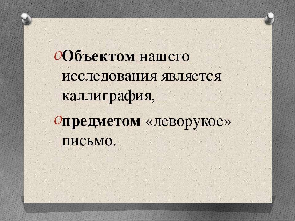 Объектом нашего исследования является каллиграфия, предметом «леворукое» письмо.
