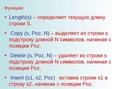 Функции: Length(s) – определяет текущую длину строки S. Copy (s, Poz, N) – вы...