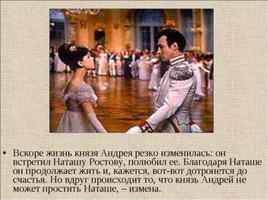 Вскоре жизнь князя Андрея резко изменилась: он встретил Наташу Ростову, полюб...