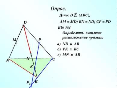 Опрос. А В С D M N P Р1 К Дано: D (АВС), АМ = МD; ВN = ND; CP = PD К ВN. Опре...
