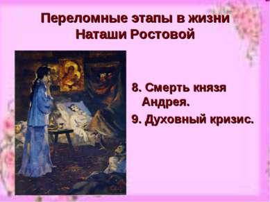 Переломные этапы в жизни Наташи Ростовой 8. Смерть князя Андрея. 9. Духовный ...