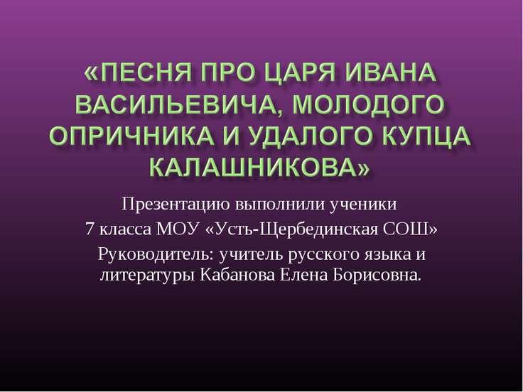 Презентацию выполнили ученики 7 класса МОУ «Усть-Щербединская СОШ» Руководите...
