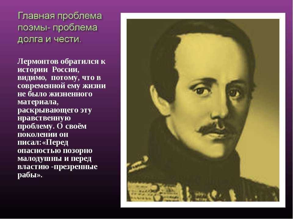 Лермонтов обратился к истории России, видимо, потому, что в современной ему ж...