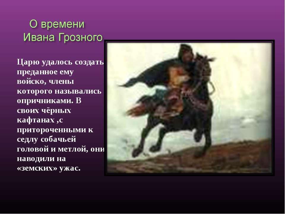 Царю удалось создать преданное ему войско, члены которого назывались опричник...
