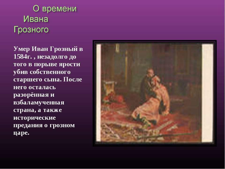 Умер Иван Грозный в 1584г. , незадолго до того в порыве ярости убив собственн...