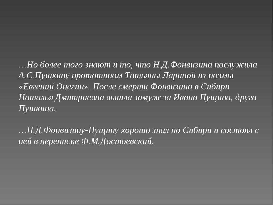 …Но более того знают и то, что Н.Д.Фонвизина послужила А.С.Пушкину прототипом...