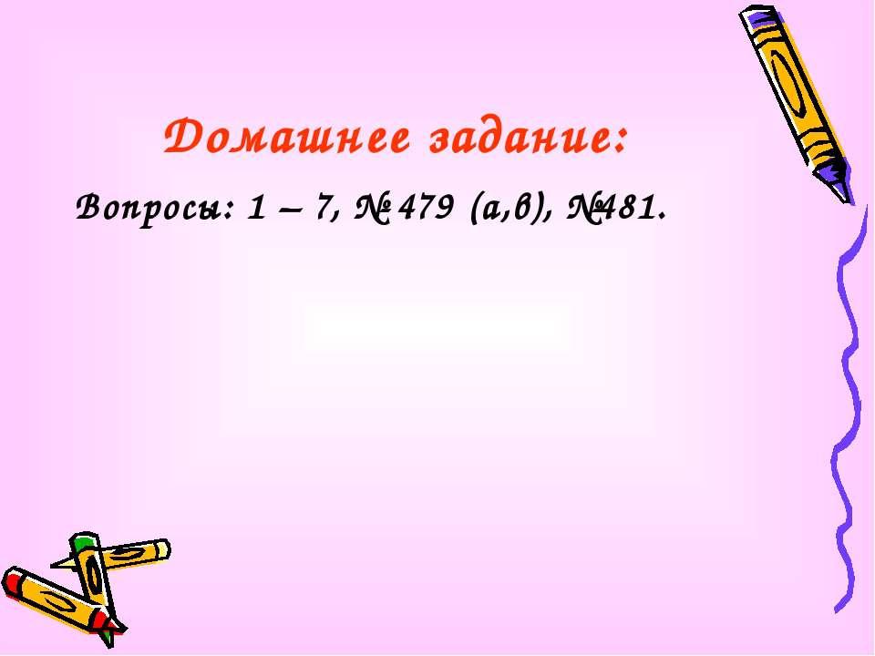 Домашнее задание: Вопросы: 1 – 7, № 479 (а,в), №481.