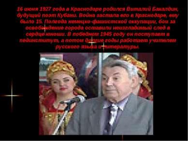 16 июня 1927 года в Краснодаре родился Виталий Бакалдин, будущий поэт Кубани....