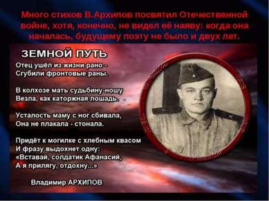 Много стихов В.Архипов посвятил Отечественной войне, хотя, конечно, не видел ...