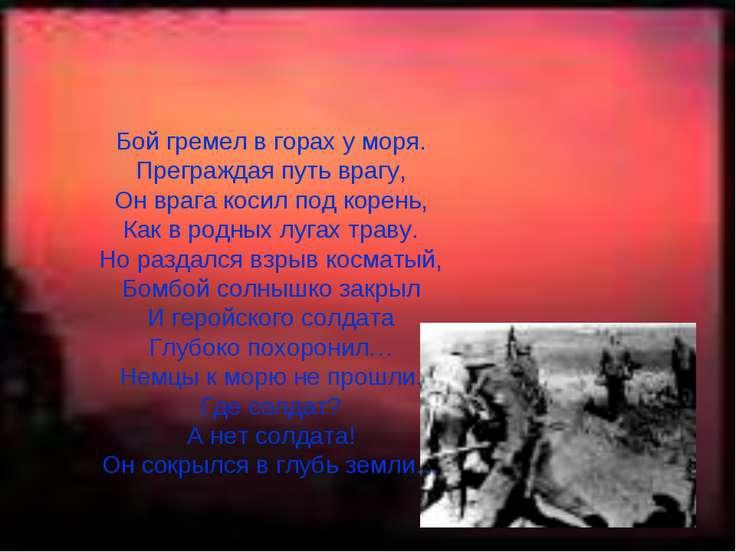 Бой гремел в горах у моря. Преграждая путь врагу, Он врага косил под корень, ...