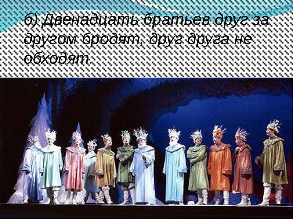 в) Семь братьев, годами равные, именами разные.