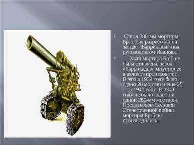 Ствол 280-мм мортиры Бр-5 был разработан на заводе «Баррикады» под руководст...