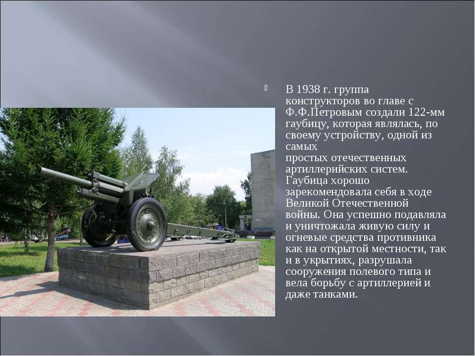 В 1938 г. группа конструкторов во главе с Ф.Ф.Петровым создали 122-мм гаубицу...