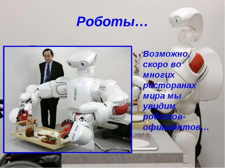 Роботы… Возможно, скоро во многих ресторанах мира мы увидим роботов-официантов…