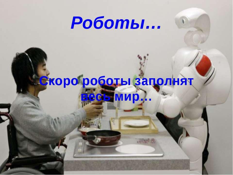 Роботы… Скоро роботы заполнят весь мир…