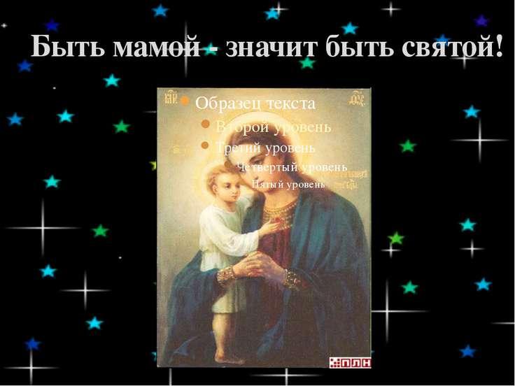 Быть мамой - значит быть святой!