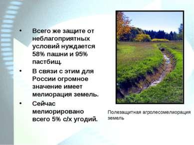 Всего же защите от неблагоприятных условий нуждается 58% пашни и 95% пастбищ....