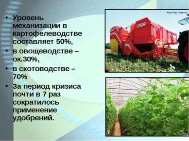 Уровень механизации в картофелеводстве составляет 50%, в овощеводстве – ок.30...