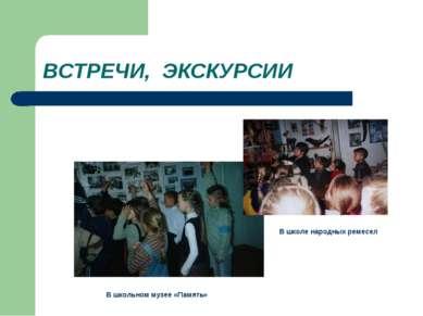 ВСТРЕЧИ, ЭКСКУРСИИ В школьном музее «Память» В школе народных ремесел