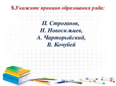 5.Укажите принцип образования ряда: П. Строганов, Н. Новосильцев, А. Чарторый...