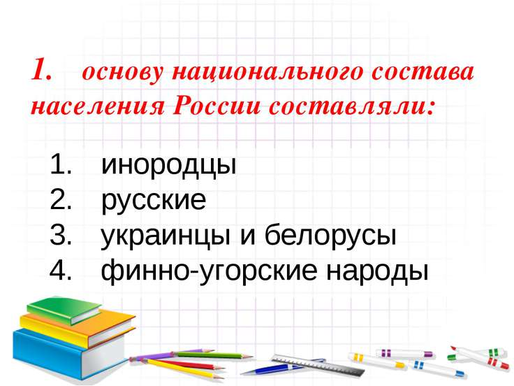 1. основу национального состава населения России составляли: инородцы русские...