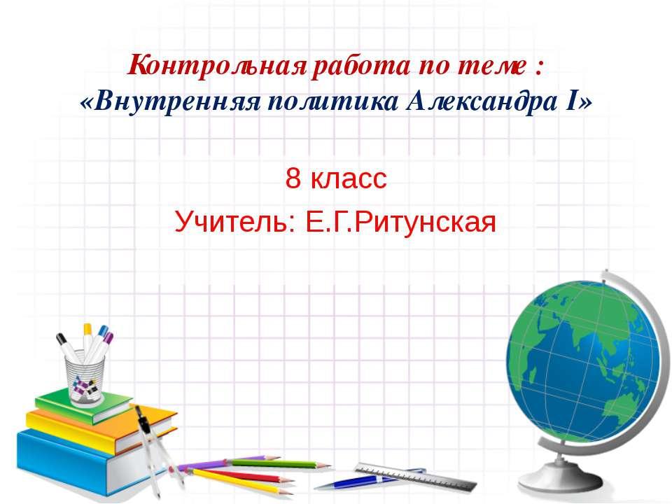 Контрольная работа по теме : «Внутренняя политика Александра I» 8 класс Учите...