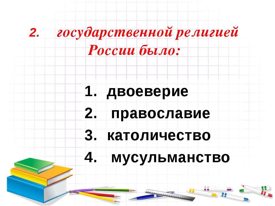 2. государственной религией России было: двоеверие православие католичество м...