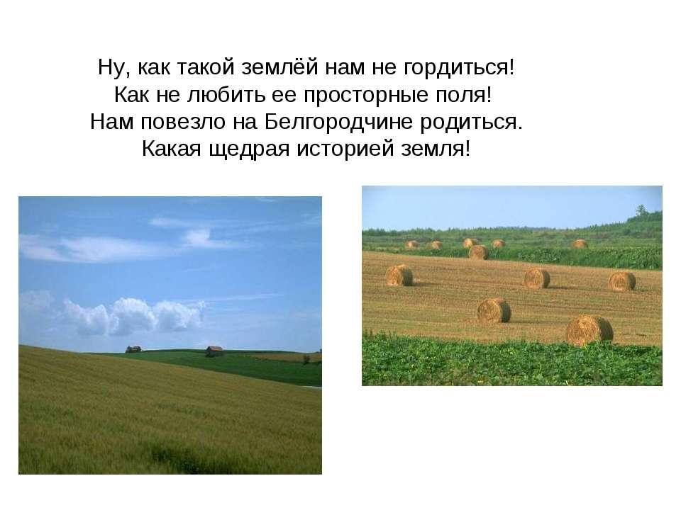 Ну, как такой землёй нам не гордиться! Как не любить ее просторные поля! Нам ...