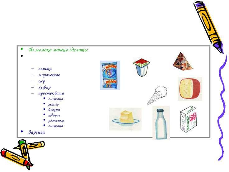 Из молока можно сделать: сливки мороженое сыр кефир простокваша сметана масло...
